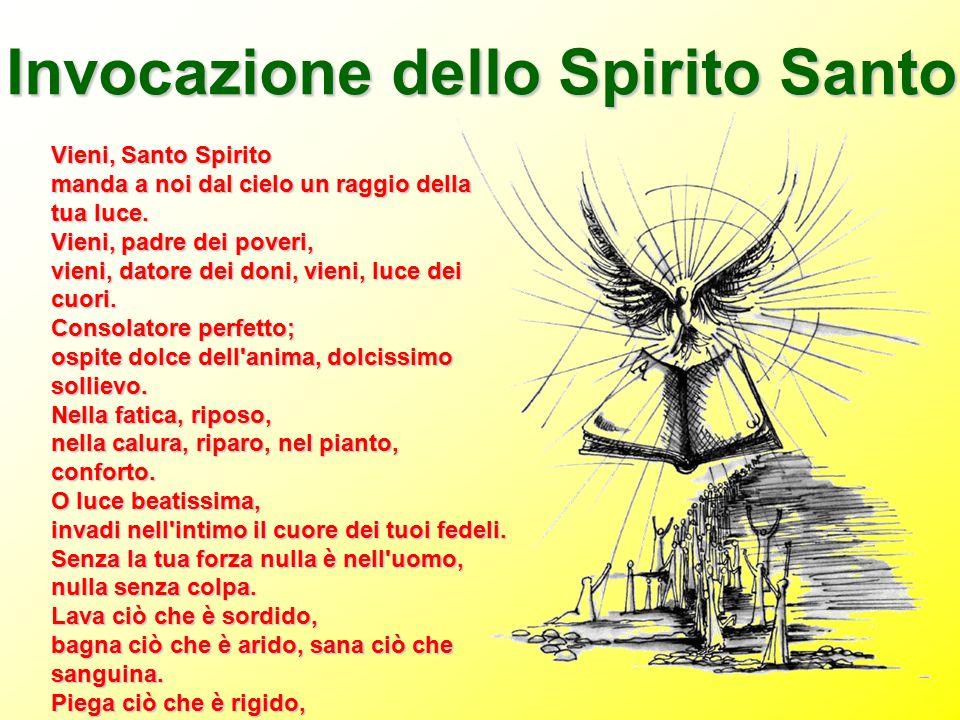 Invocazione dello Spirito Santo Vieni, Santo Spirito manda a noi dal cielo un raggio della tua luce. Vieni, padre dei poveri, vieni, datore dei doni,