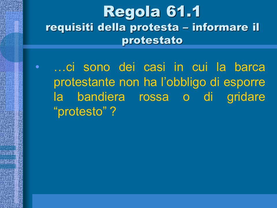 61.1 (a) Una barca che intende protestare deve informare l'altra barca alla prima ragionevole occasione.