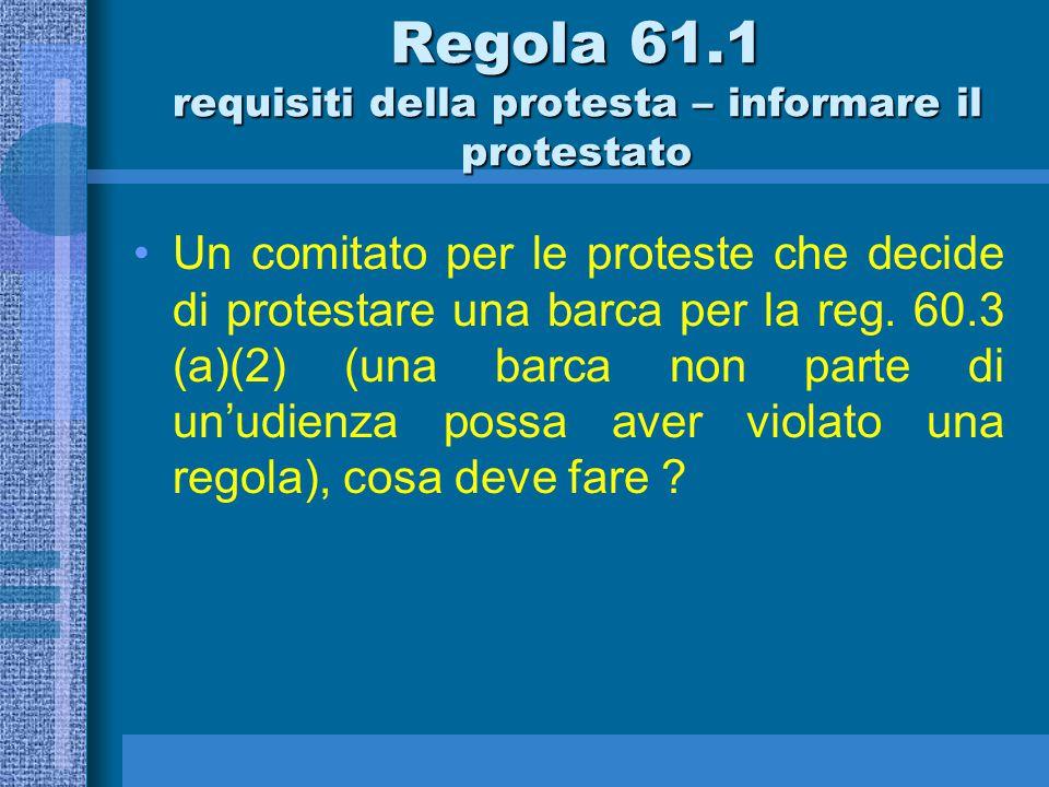 61.1 (b) Se il comitato di regata o il comitato delle proteste intende protestare una barca riguardo un incidente che esso ha osservato nell'area di regata, deve informarla dopo la prova entro il tempo limite della regola 61.3.
