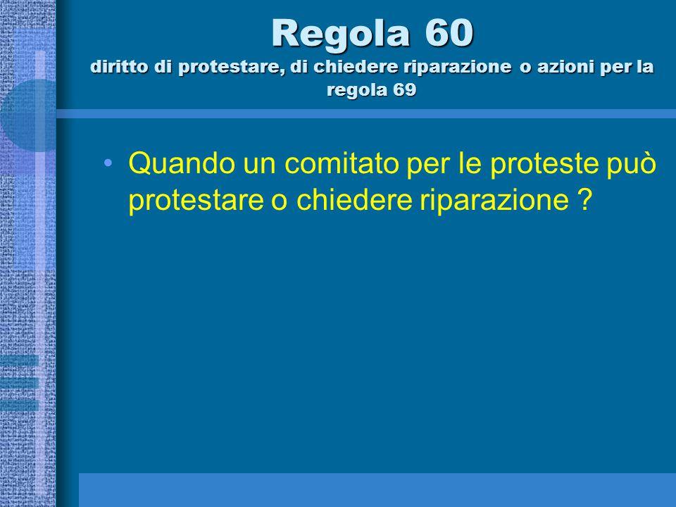 Regola 60.2 Un comitato di regata può a)protestare una barca, ma non in seguito ad informazioni derivanti da una richiesta di riparazione o da una protesta invalida, o da un rapporto di una parte interessata diversa dal rappresentante della barca stessa; b)richiedere riparazione per una barca, o c)fare rapporto al comitato per le proteste richiedendo una azione a norma della regola 69.1(a).
