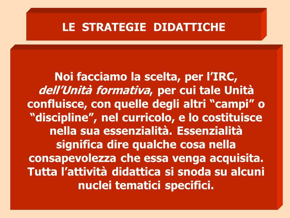 """LE STRATEGIE DIDATTICHE Noi facciamo la scelta, per l'IRC, dell'Unità formativa, per cui tale Unità confluisce, con quelle degli altri """"campi"""" o """"disc"""