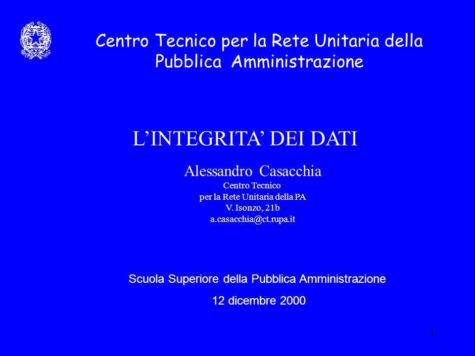 1 Centro Tecnico per la Rete Unitaria della Pubblica Amministrazione L'INTEGRITA' DEI DATI Alessandro Casacchia Centro Tecnico per la Rete Unitaria della PA V.