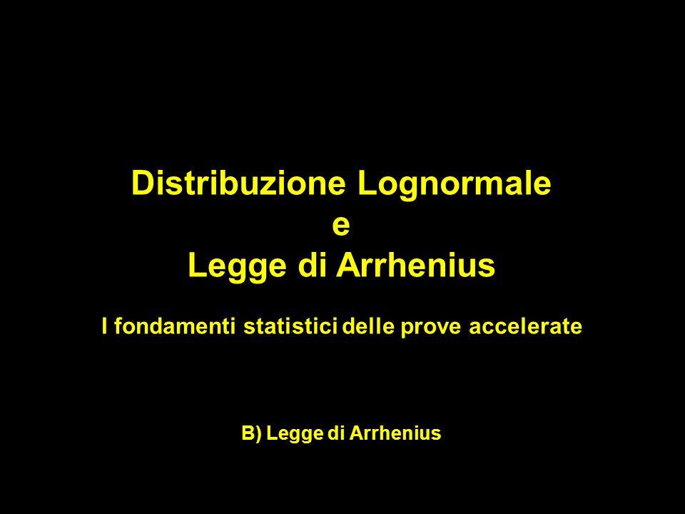 Distribuzione Lognormale e Legge di Arrhenius I fondamenti statistici delle prove accelerate B) Legge di Arrhenius