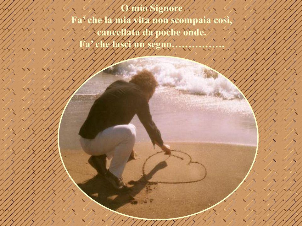 O mio Signore Fa' che la mia vita non scompaia così, cancellata da poche onde. Fa' che lasci un segno…………….