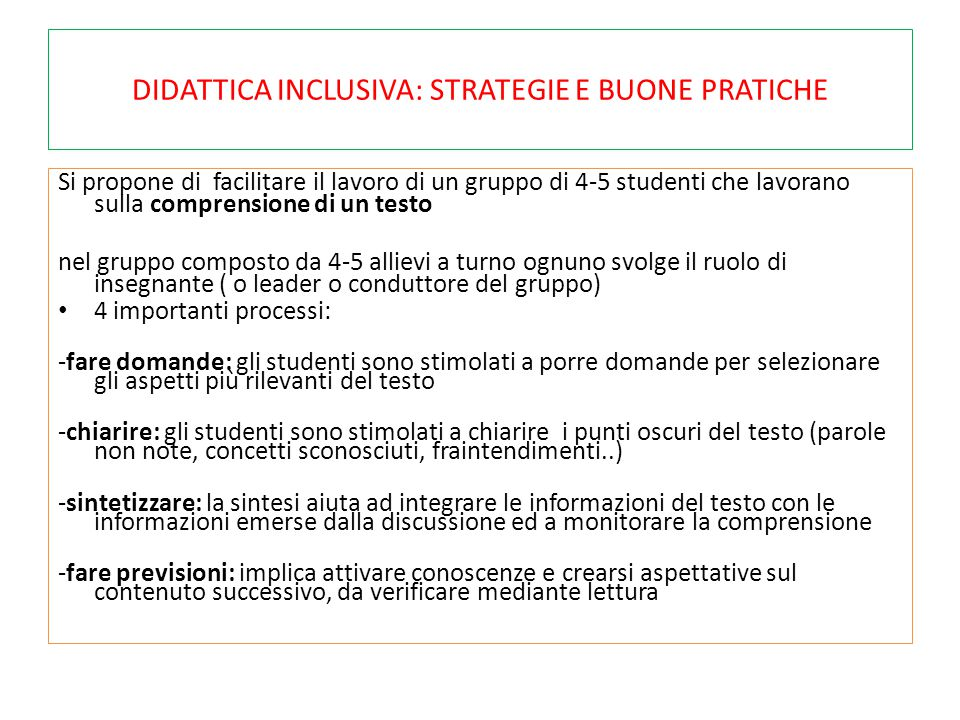 DIDATTICA INCLUSIVA: STRATEGIE E BUONE PRATICHE Si propone di facilitare il lavoro di un gruppo di 4-5 studenti che lavorano sulla comprensione di un testo nel gruppo composto da 4-5 allievi a turno ognuno svolge il ruolo di insegnante ( o leader o conduttore del gruppo) 4 importanti processi: -fare domande: gli studenti sono stimolati a porre domande per selezionare gli aspetti più rilevanti del testo -chiarire: gli studenti sono stimolati a chiarire i punti oscuri del testo (parole non note, concetti sconosciuti, fraintendimenti..) -sintetizzare: la sintesi aiuta ad integrare le informazioni del testo con le informazioni emerse dalla discussione ed a monitorare la comprensione -fare previsioni: implica attivare conoscenze e crearsi aspettative sul contenuto successivo, da verificare mediante lettura