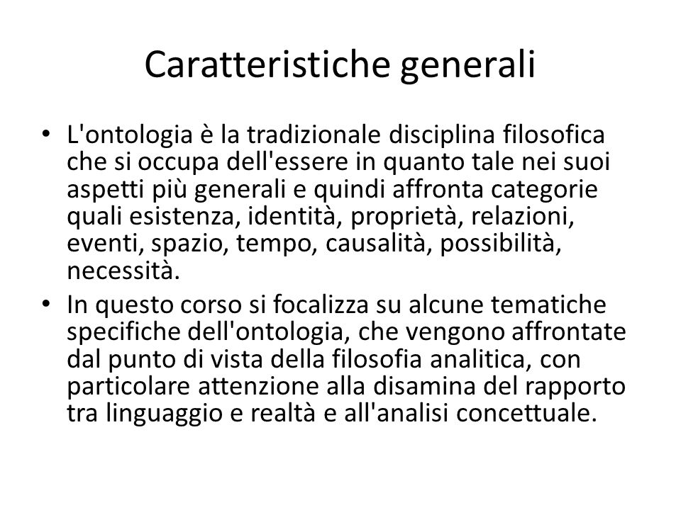 Caratteristiche generali L ontologia è la tradizionale disciplina filosofica che si occupa dell essere in quanto tale nei suoi aspetti più generali e quindi affronta categorie quali esistenza, identità, proprietà, relazioni, eventi, spazio, tempo, causalità, possibilità, necessità.