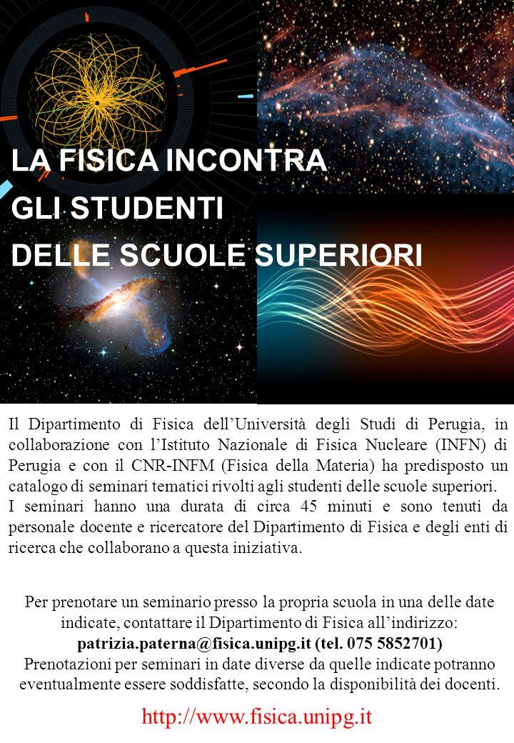http://www.fisica.unipg.it Il Dipartimento di Fisica dell'Università degli Studi di Perugia, in collaborazione con l'Istituto Nazionale di Fisica Nucleare (INFN) di Perugia e con il CNR-INFM (Fisica della Materia) ha predisposto un catalogo di seminari tematici rivolti agli studenti delle scuole superiori.