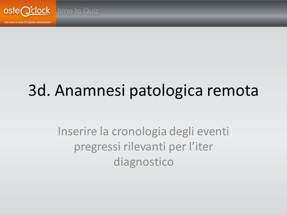 3d. Anamnesi patologica remota Inserire la cronologia degli eventi pregressi rilevanti per l'iter diagnostico