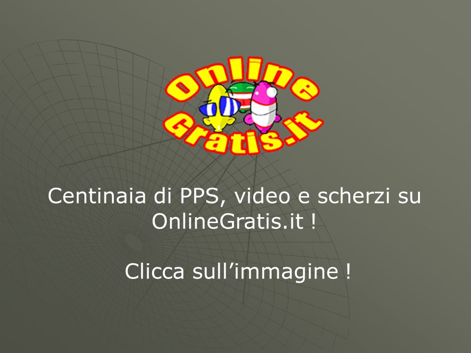 Centinaia di PPS, video e scherzi su OnlineGratis.it ! Clicca sull'immagine !