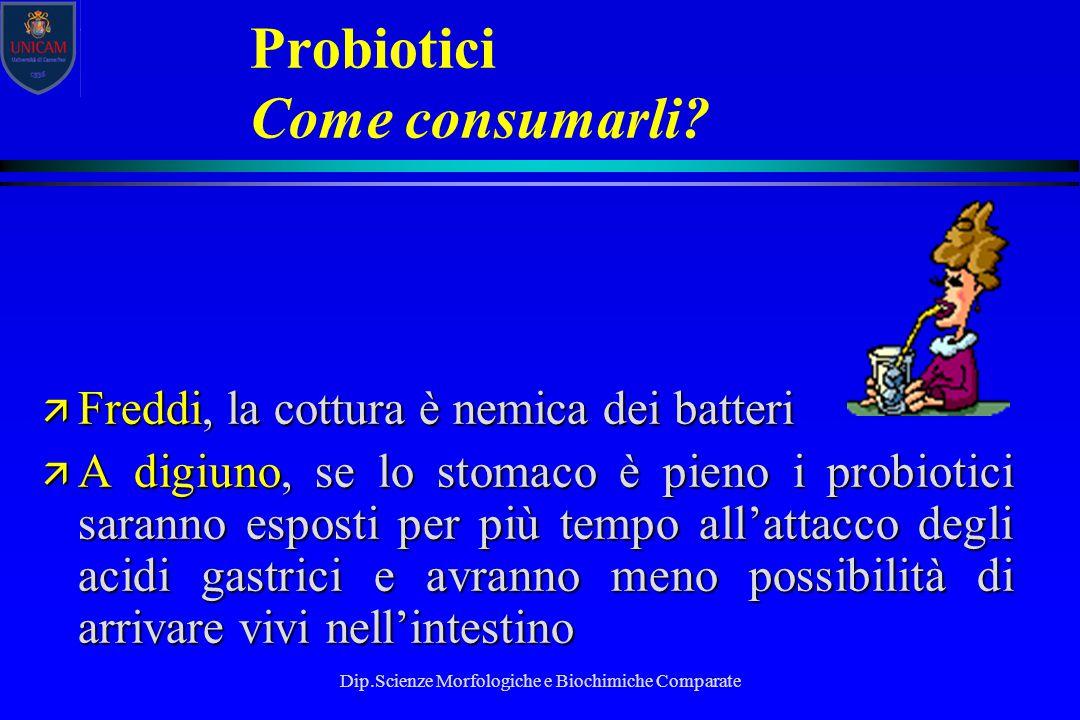 Dip.Scienze Morfologiche e Biochimiche Comparate Probiotici Come consumarli? ä Freddi, la cottura è nemica dei batteri ä A digiuno, se lo stomaco è pi