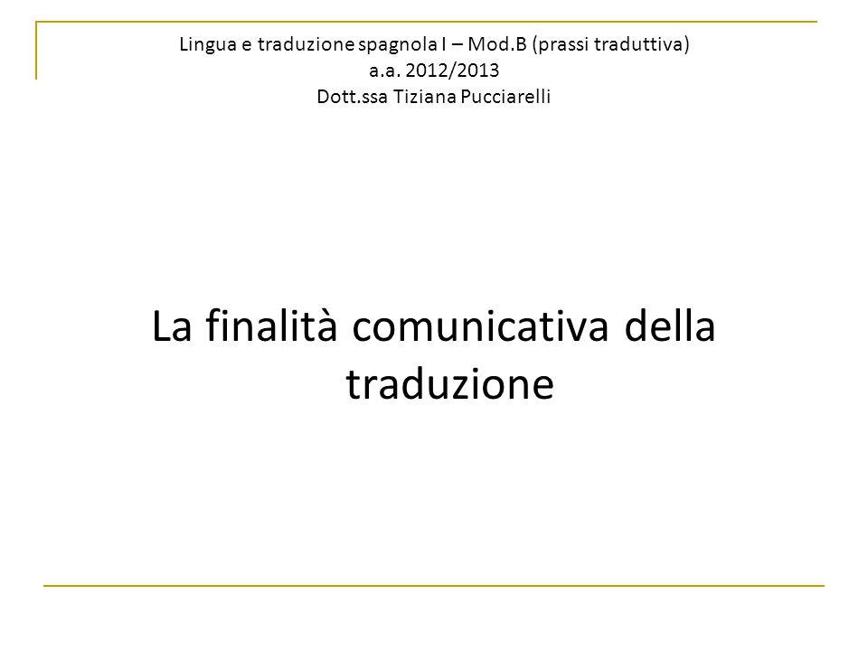 Lingua e traduzione spagnola I – Mod.B (prassi traduttiva) a.a. 2012/2013 Dott.ssa Tiziana Pucciarelli La finalità comunicativa della traduzione