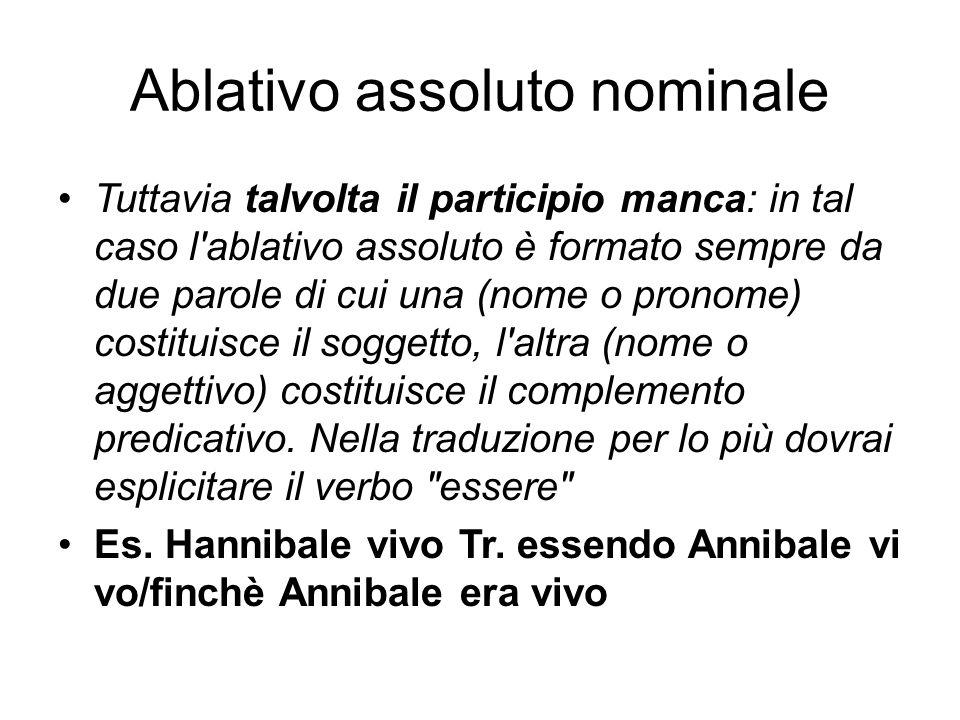 Ablativo assoluto nominale Tuttavia talvolta il participio manca: in tal caso l'ablativo assoluto è formato sempre da due parole di cui una (nome o pr