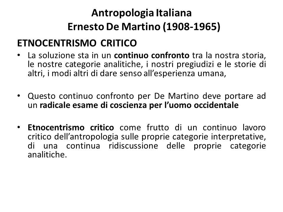 Antropologia Italiana Ernesto De Martino (1908-1965) ETNOCENTRISMO CRITICO La soluzione sta in un continuo confronto tra la nostra storia, le nostre c