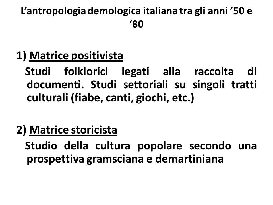 L'antropologia demologica italiana tra gli anni '50 e '80 1) Matrice positivista Studi folklorici legati alla raccolta di documenti. Studi settoriali