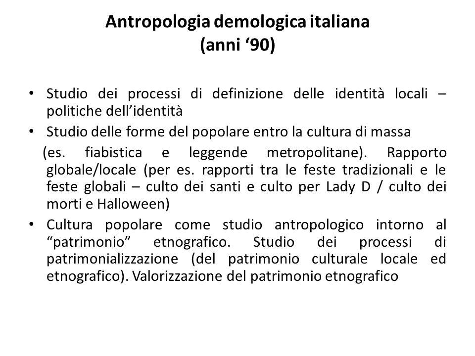 Antropologia demologica italiana (anni '90) Studio dei processi di definizione delle identità locali – politiche dell'identità Studio delle forme del