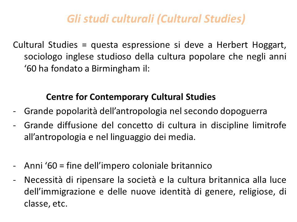 Gli studi culturali (Cultural Studies) Cultural Studies = questa espressione si deve a Herbert Hoggart, sociologo inglese studioso della cultura popol