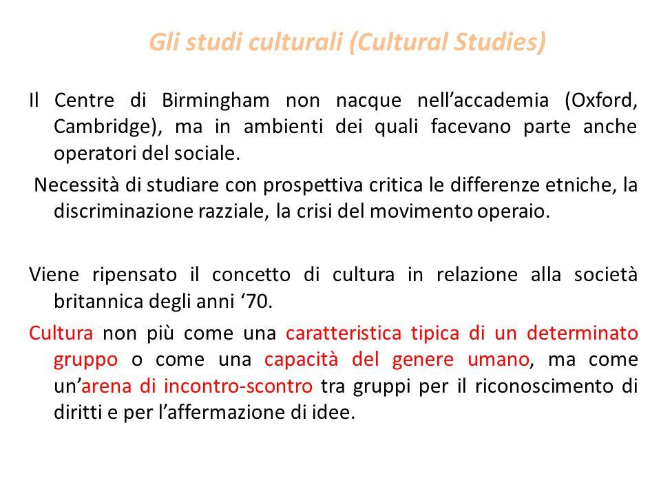 Gli studi culturali (Cultural Studies) Il Centre di Birmingham non nacque nell'accademia (Oxford, Cambridge), ma in ambienti dei quali facevano parte