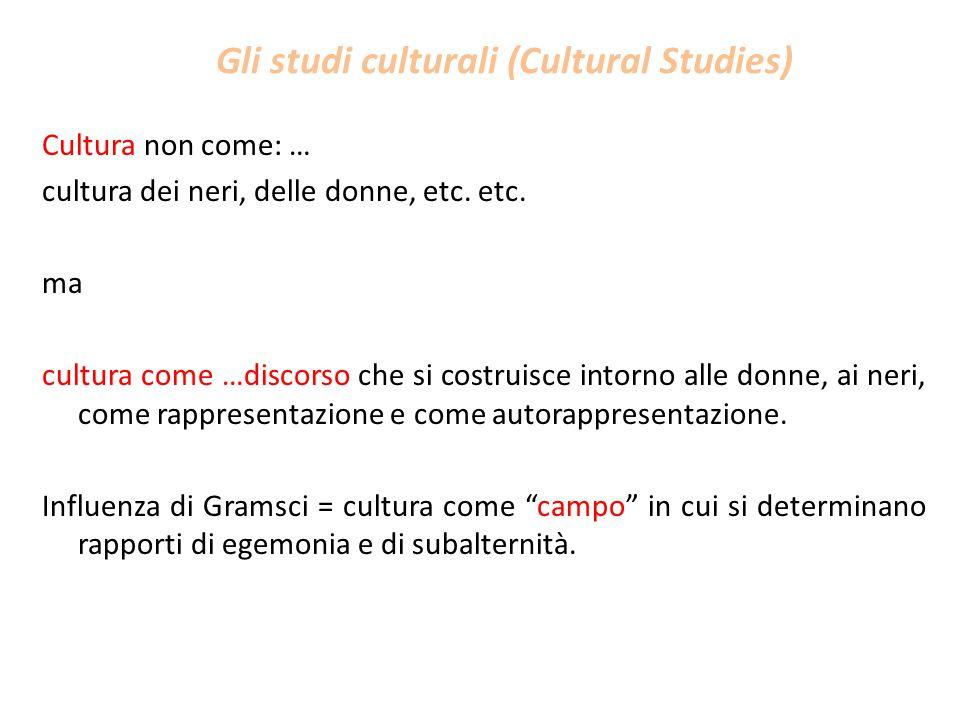 Gli studi culturali (Cultural Studies) Cultura non come: … cultura dei neri, delle donne, etc. etc. ma cultura come …discorso che si costruisce intorn