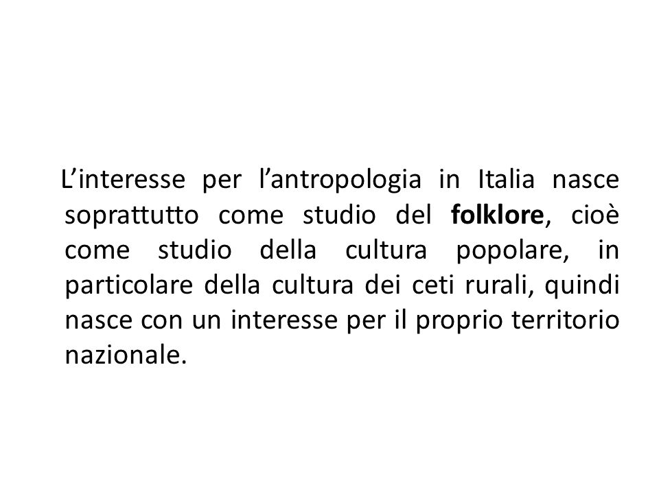 L'interesse per l'antropologia in Italia nasce soprattutto come studio del folklore, cioè come studio della cultura popolare, in particolare della cul
