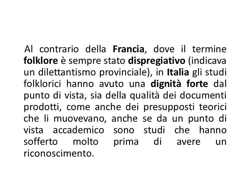 Al contrario della Francia, dove il termine folklore è sempre stato dispregiativo (indicava un dilettantismo provinciale), in Italia gli studi folklor