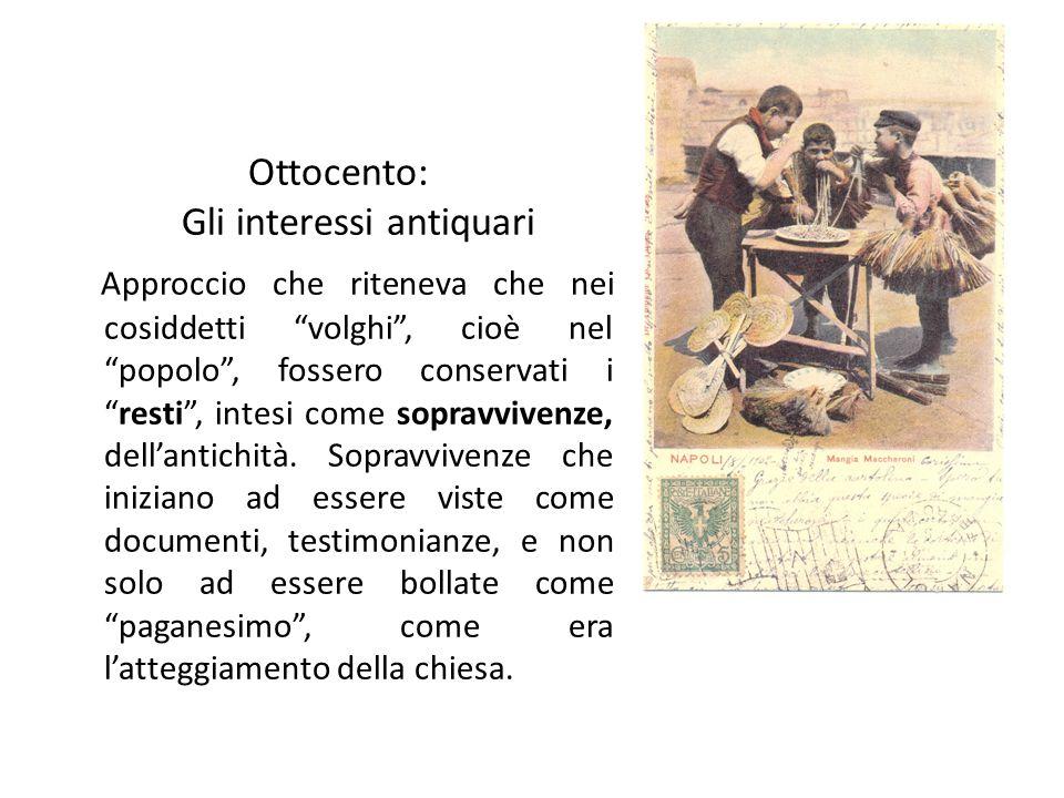 """Ottocento: Gli interessi antiquari Approccio che riteneva che nei cosiddetti """"volghi"""", cioè nel """"popolo"""", fossero conservati i """"resti"""", intesi come so"""