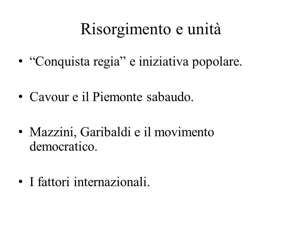 """Risorgimento e unità """"Conquista regia"""" e iniziativa popolare. Cavour e il Piemonte sabaudo. Mazzini, Garibaldi e il movimento democratico. I fattori i"""