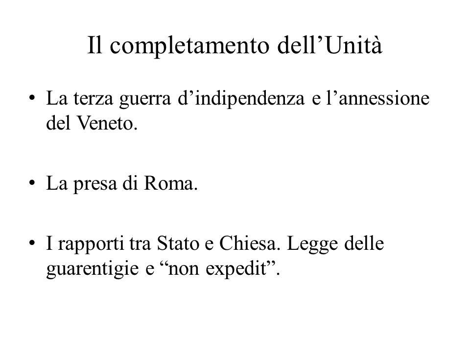 Il completamento dell'Unità La terza guerra d'indipendenza e l'annessione del Veneto. La presa di Roma. I rapporti tra Stato e Chiesa. Legge delle gua