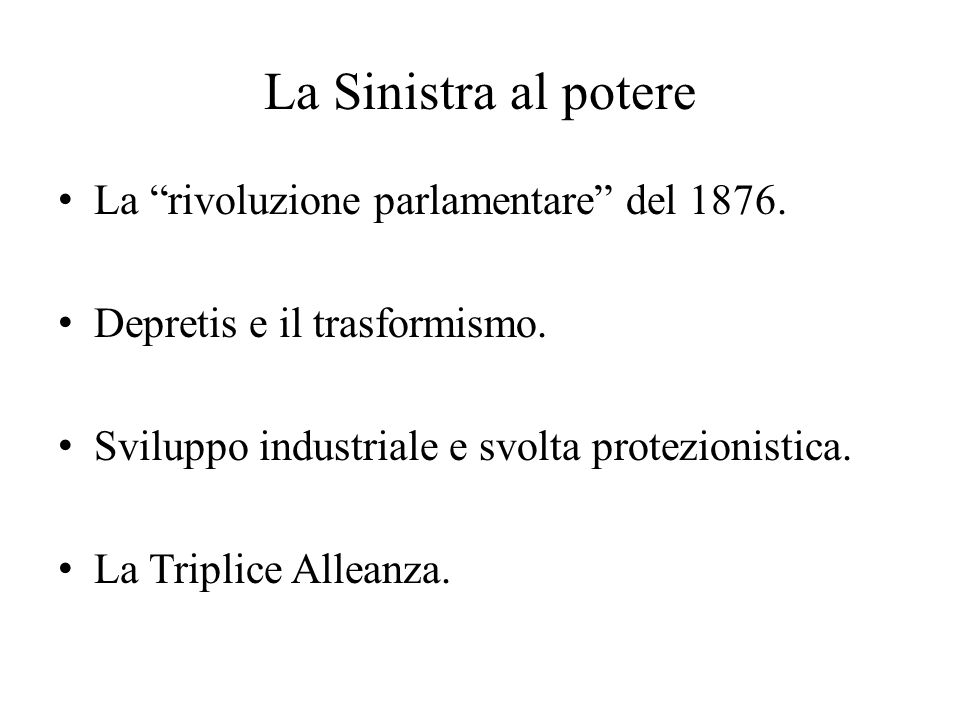 """La Sinistra al potere La """"rivoluzione parlamentare"""" del 1876. Depretis e il trasformismo. Sviluppo industriale e svolta protezionistica. La Triplice A"""