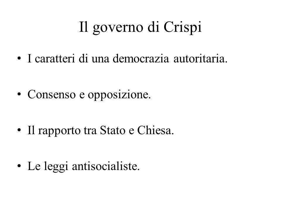 Il governo di Crispi I caratteri di una democrazia autoritaria. Consenso e opposizione. Il rapporto tra Stato e Chiesa. Le leggi antisocialiste.