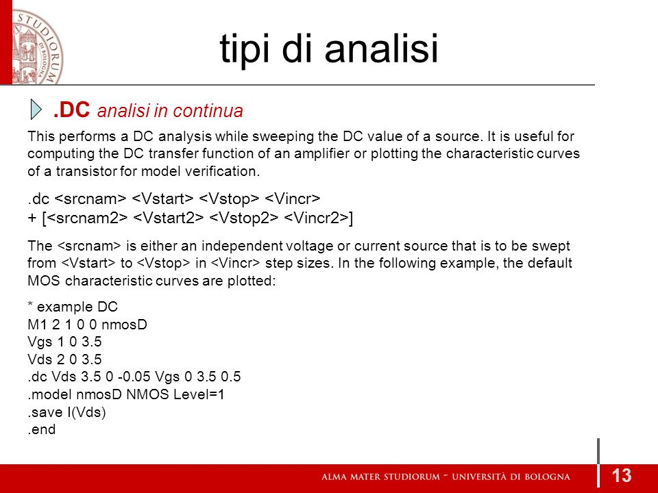 tipi di analisi 13 This performs a DC analysis while sweeping the DC value of a source. It is useful for computing the DC transfer function of an ampl