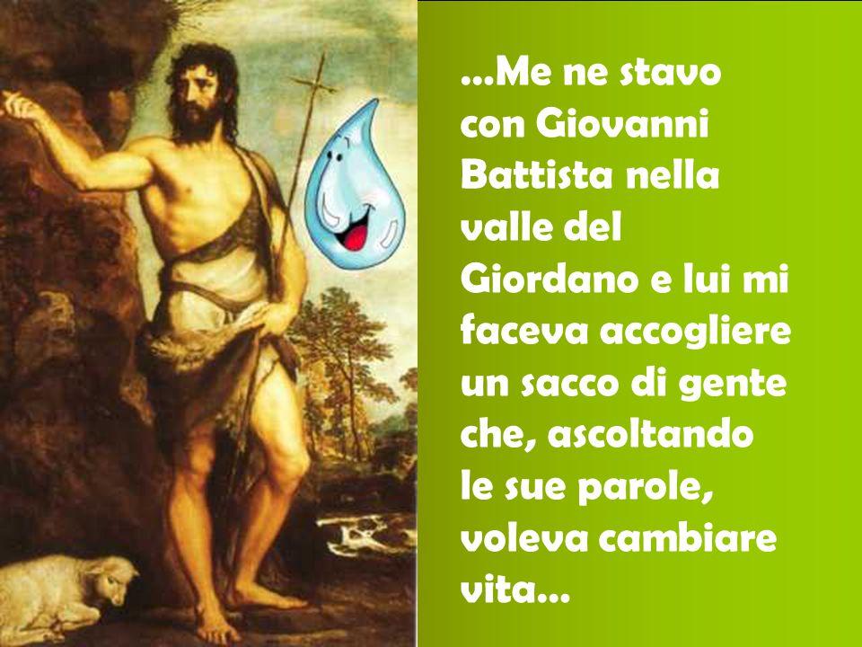 …Me ne stavo con Giovanni Battista nella valle del Giordano e lui mi faceva accogliere un sacco di gente che, ascoltando le sue parole, voleva cambiar