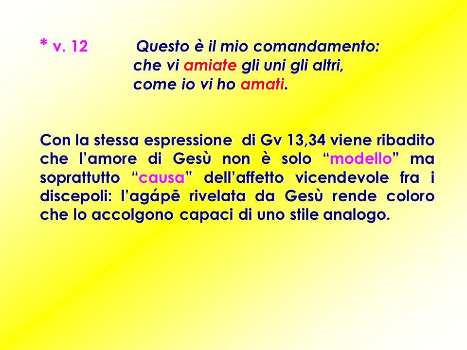 * v.12 Questo è il mio comandamento: che vi amiate gli uni gli altri, come io vi ho amati.
