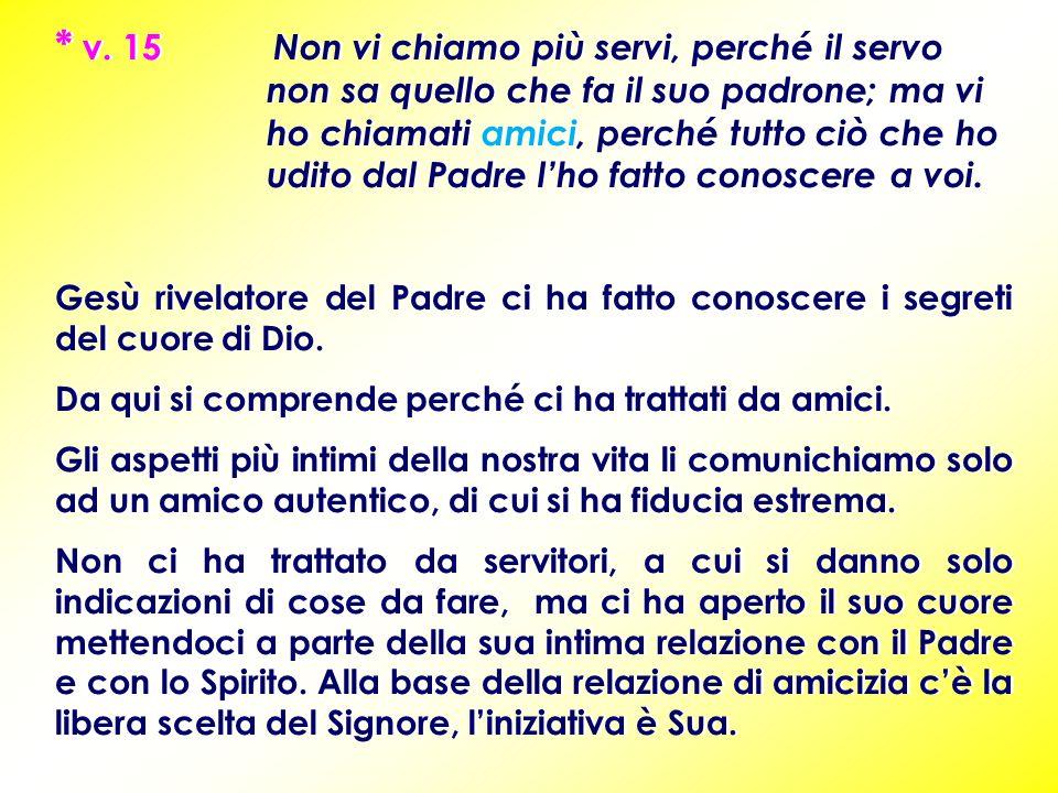 * v. 15 Non vi chiamo più servi, perché il servo non sa quello che fa il suo padrone; ma vi ho chiamati amici, perché tutto ciò che ho udito dal Padre