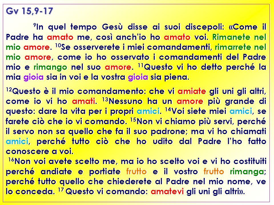 Gv 15,9-17 9 In quel tempo Gesù disse ai suoi discepoli: «Come il Padre ha amato me, così anch'io ho amato voi.