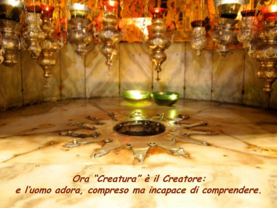 Ora Creatura è il Creatore: e l'uomo adora, compreso ma incapace di comprendere.