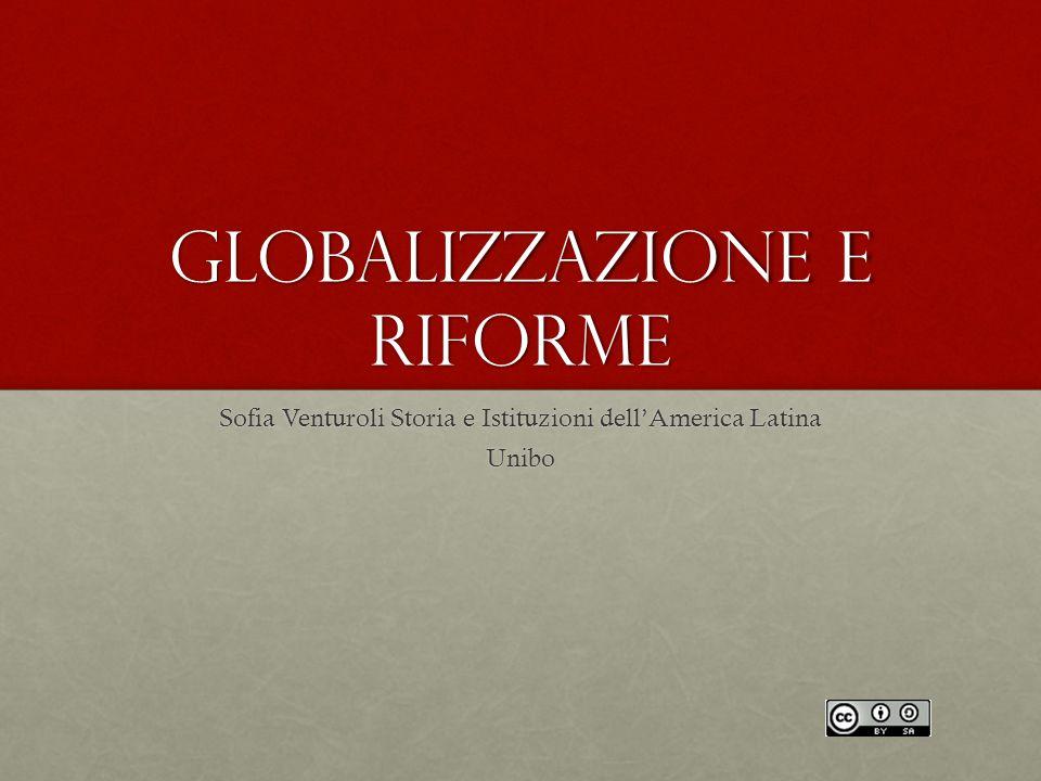 Globalizzazione e riforme Sofia Venturoli Storia e Istituzioni dell'America Latina Unibo