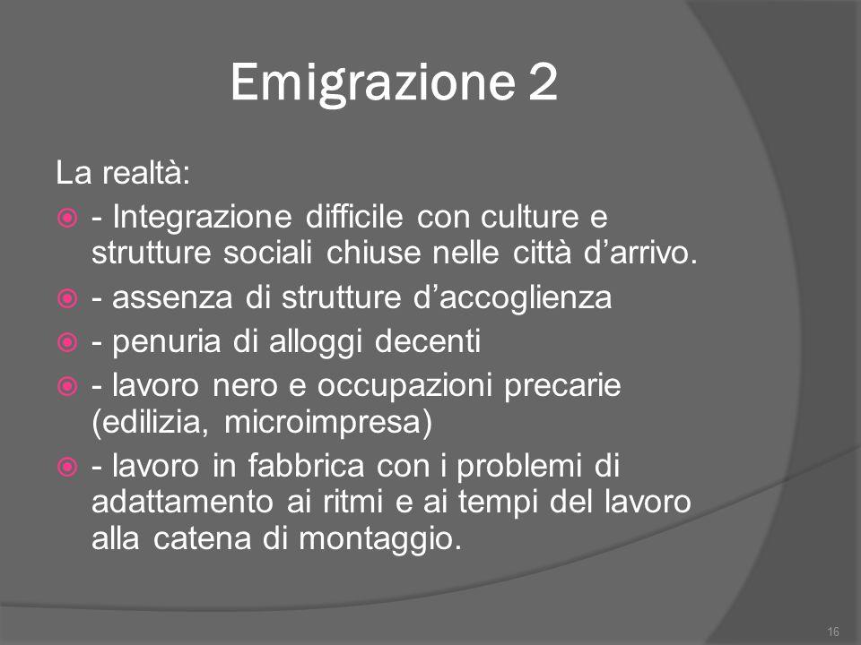 Emigrazione 2 La realtà:  - Integrazione difficile con culture e strutture sociali chiuse nelle città d'arrivo.  - assenza di strutture d'accoglienz
