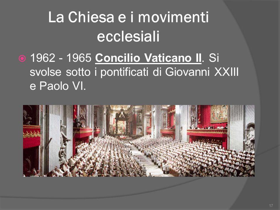 La Chiesa e i movimenti ecclesiali  1962 - 1965 Concilio Vaticano II. Si svolse sotto i pontificati di Giovanni XXIII e Paolo VI. 17