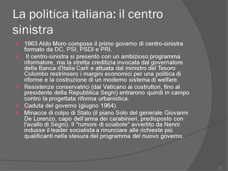 La politica italiana: il centro sinistra  1963 Aldo Moro compose il primo governo di centro-sinistra formato da DC, PSI, PSDI e PRI.  Il centro-sini