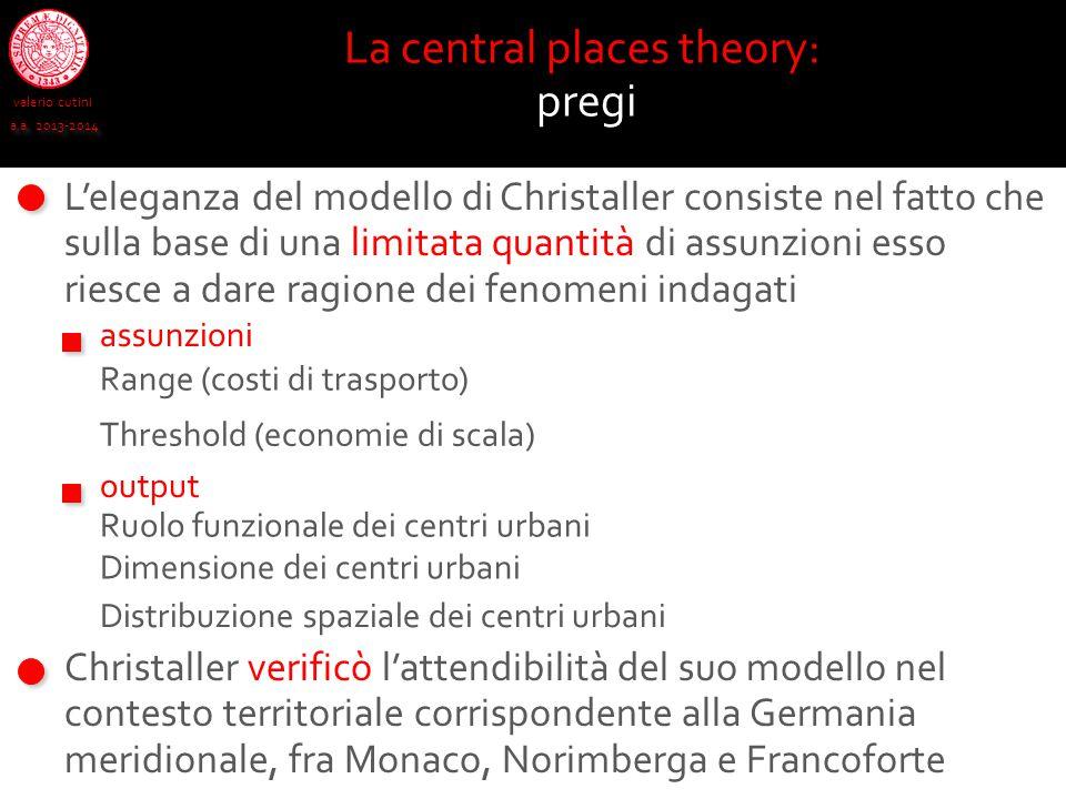 valerio cutini a.a. 2013-2014 La central places theory: pregi L'eleganza del modello di Christaller consiste nel fatto che sulla base di una limitata