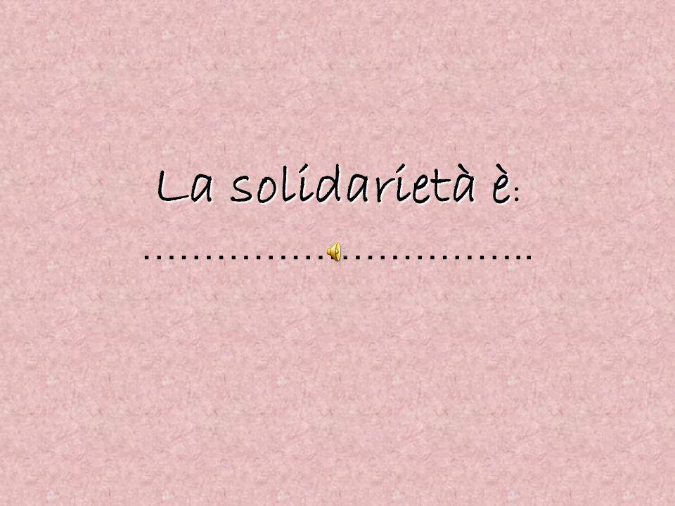 La solidarietà è La solidarietà è : …………………………..