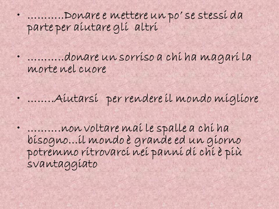 ………..Donare e mettere un po' se stessi da parte per aiutare gli altri ………..donare un sorriso a chi ha magari la morte nel cuore ……..Aiutarsi per rende