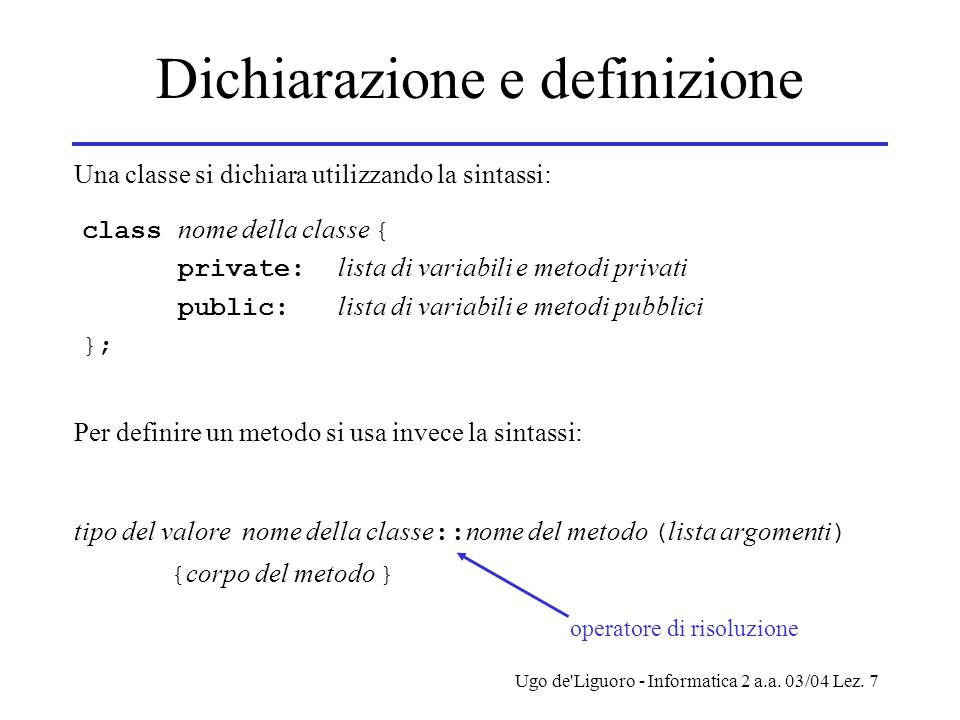 Ugo de'Liguoro - Informatica 2 a.a. 03/04 Lez. 7 Dichiarazione e definizione class nome della classe { private: lista di variabili e metodi privati pu