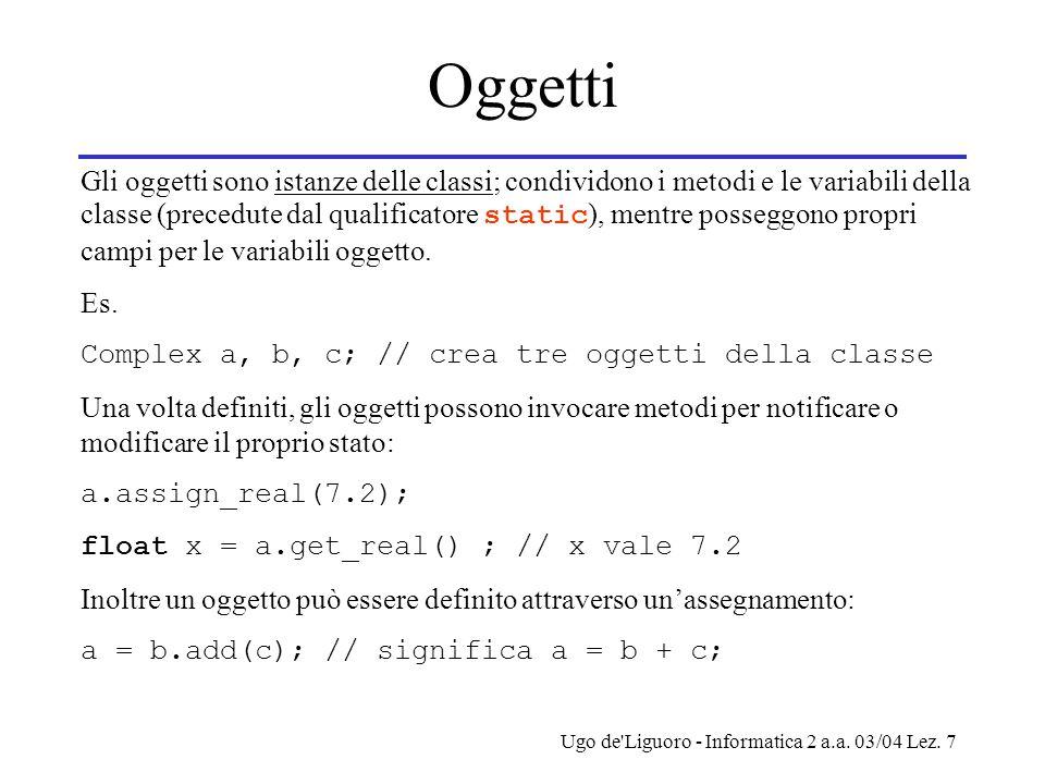 Ugo de'Liguoro - Informatica 2 a.a. 03/04 Lez. 7 Oggetti Gli oggetti sono istanze delle classi; condividono i metodi e le variabili della classe (prec