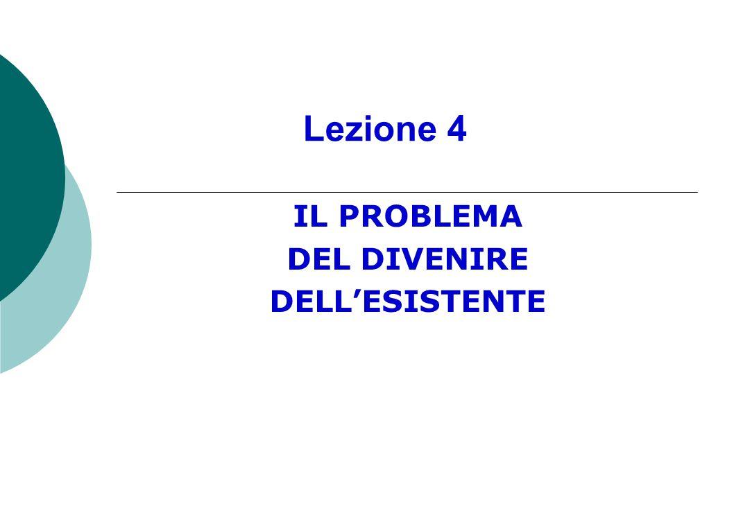 Lezione 4 IL PROBLEMA DEL DIVENIRE DELL'ESISTENTE