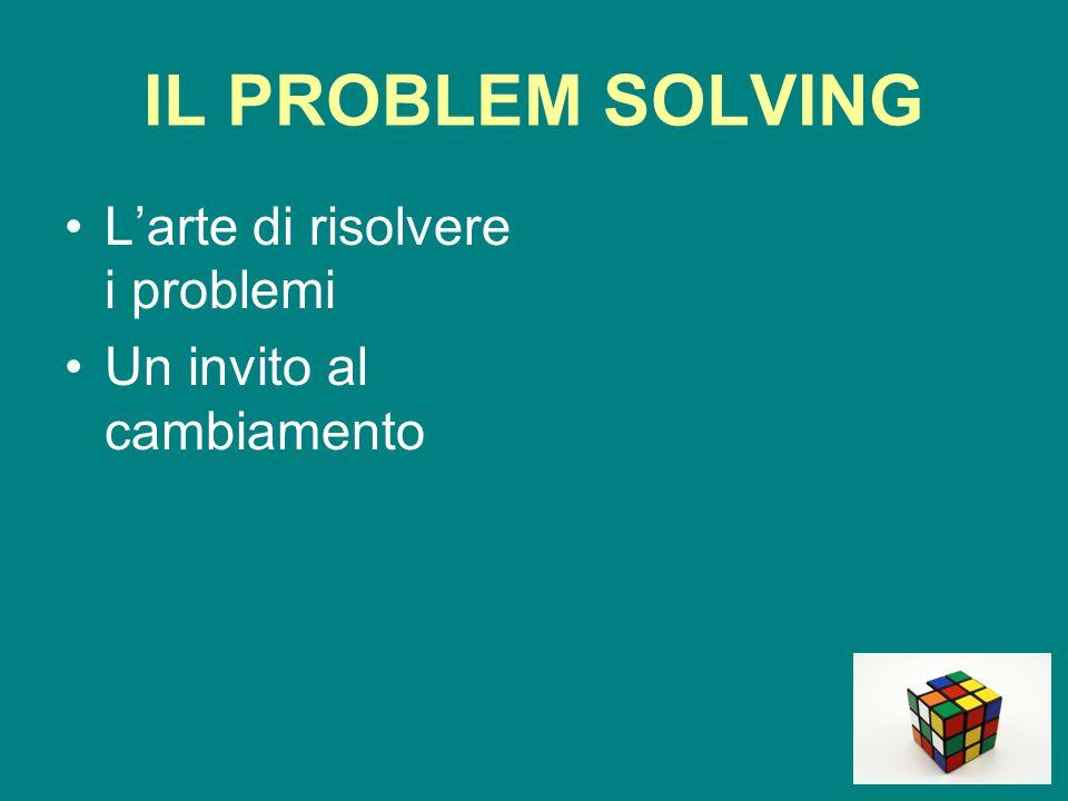 IL PROBLEM SOLVING L'arte di risolvere i problemi Un invito al cambiamento