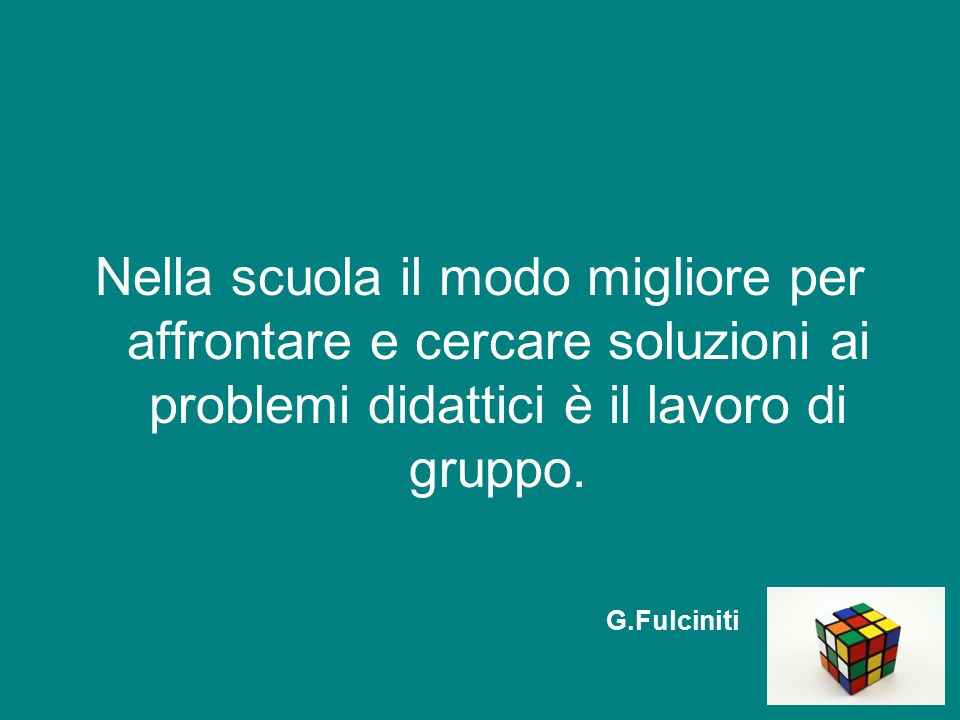 Nella scuola il modo migliore per affrontare e cercare soluzioni ai problemi didattici è il lavoro di gruppo. G.Fulciniti