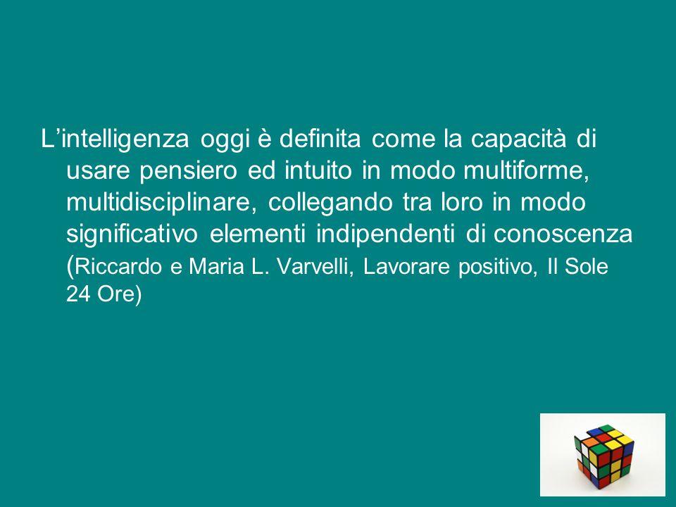 L'intelligenza oggi è definita come la capacità di usare pensiero ed intuito in modo multiforme, multidisciplinare, collegando tra loro in modo significativo elementi indipendenti di conoscenza ( Riccardo e Maria L.