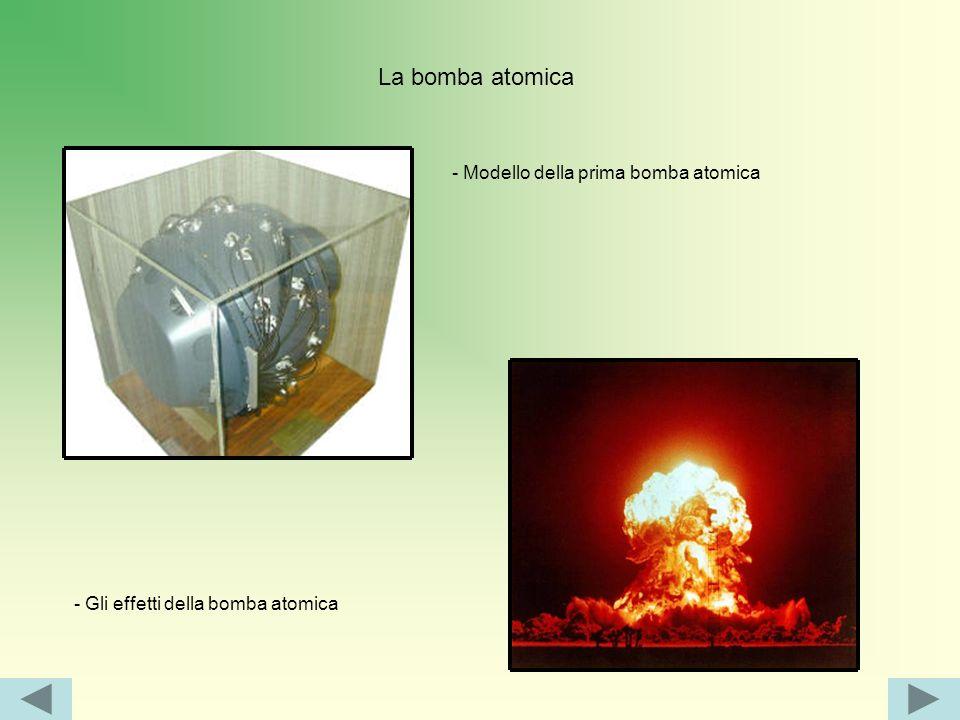 La bomba atomica - Modello della prima bomba atomica - Gli effetti della bomba atomica