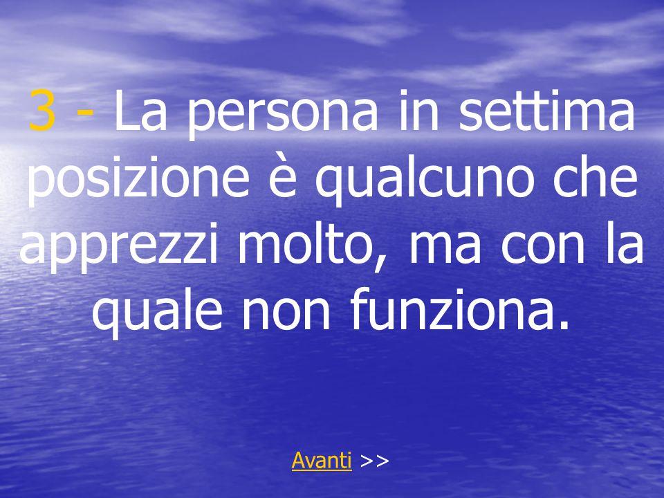 3 - La persona in settima posizione è qualcuno che apprezzi molto, ma con la quale non funziona. AvantiAvanti >>